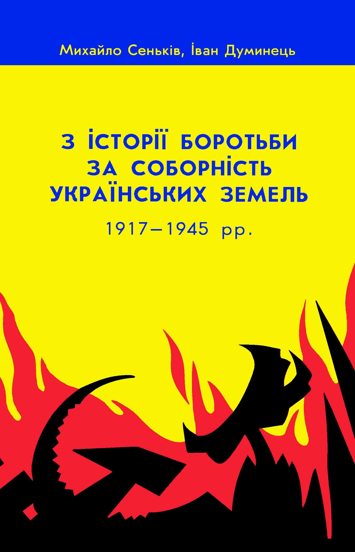 З ІСТОРІЇ БОРОТЬБИ ЗА СОБОРНІСТЬ УКРАЇНСЬКИХ ЗЕМЕЛЬ 1917–1945 рр.